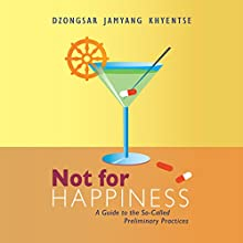 Not for Happiness: A Guide to the So-Called Preliminary Practices (       UNABRIDGED) by Dzongsar Jamyang Khyentse Narrated by Edoardo Ballerini