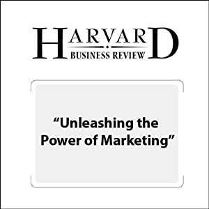 Unleashing the Power of Marketing (Harvard Business Review) Periodical