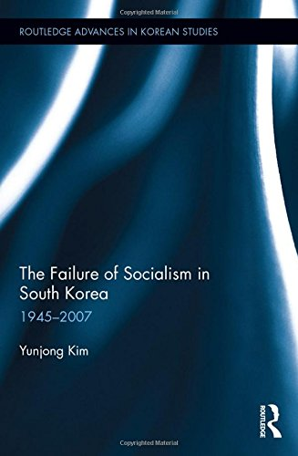 The Failure of Socialism in South Korea: 1945-2007 (Routledge Advances in Korean Studies)