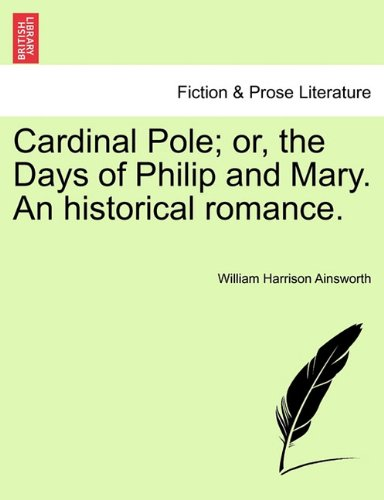 Cardinal Pole; or, the Days of Philip and Mary. An historical romance.