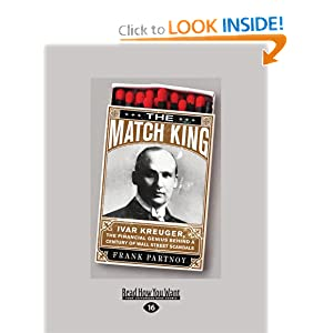 The Match King  Ivar Kreuger, The Financial Genius Behind a Century of Wall Street Scandals