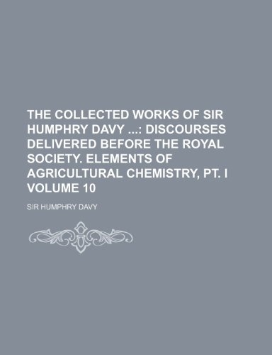 The collected works of Sir Humphry Davy  Volume 10 ;  Discourses delivered before the Royal society. Elements of agricultural chemistry, pt. I