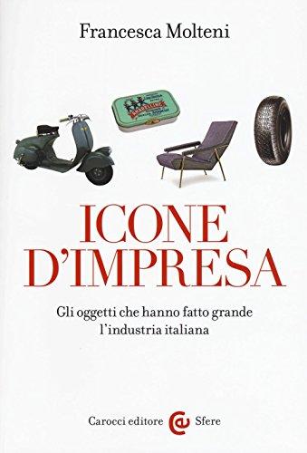 Icone d'impresa. Gli oggetti che hanno fatto grande l'industria italiana. Ediz. a colori