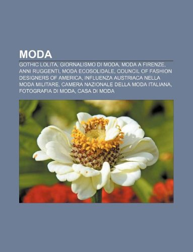 Moda: Gothic Lolita, Giornalismo di moda, Moda a Firenze, Anni ruggenti, Moda ecosolidale, Council of Fashion Designers of America (Italian Edition)