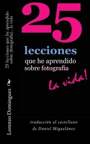 25 lecciones que he aprendido sobre fotografia...la vida: traducción al castellano de Daniel Miguelánez (25 Lessons I've Learned About Photography...Life!)