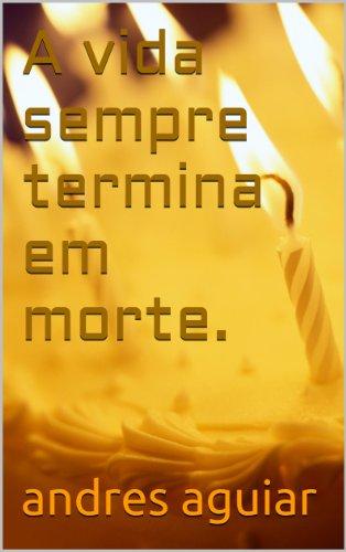 andres aguiar - A vida sempre termina em morte. (Portuguese Edition)