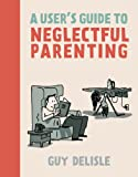A User's Guide to Neglectful Parenting (1770461175) by Delisle, Guy