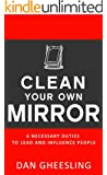 Clean Your Own Mirror: 6 Necessary Duties to Lead and Influence People