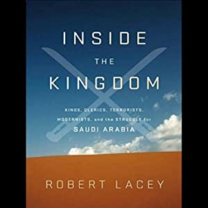 Inside the Kingdom: Kings, Clerics, Modernists, Terrorists, and the Struggle for Saudi Arabia | [Robert Lacey, Robert Lacey]