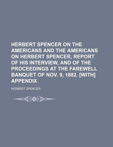 Herbert Spencer on the Americans and the Americans on Herbert Spencer, report of his interview, and of the proceedings at the farewell banquet of Nov. 9, 1882. [With] Appendix
