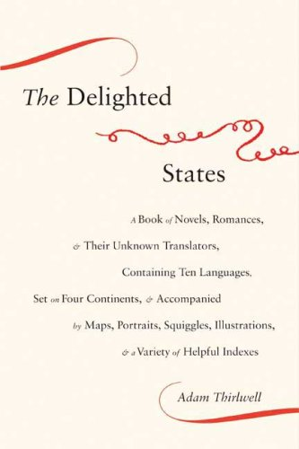 The Delighted States: A Book of Novels, Romances, & Their Unknown Translators, Containing Ten Languages, Set on Four Continents, & Accompanied by Maps, ... & a Variety of Helpful Indexes, Adam Thirlwell