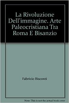 La Rivoluzione Dell'immagine. Arte Paleocristiana Tra Roma E Bisanzio