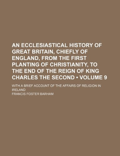 An Ecclesiastical History of Great Britain, Chiefly of England, From the First Planting of Christianity, to the End of the Reign of King Charles the ... Account of the Affairs of Religion in Ireland