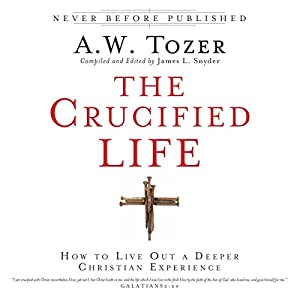 The Crucified Life: How to Live Out a Deeper Christian Experience | [A. W. Tozer, James L. Snyder]