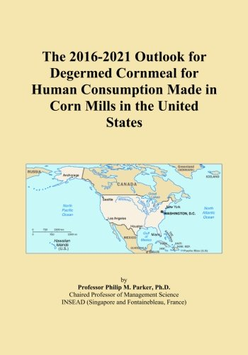 The 2016-2021 Outlook for Degermed Cornmeal for Human Consumption Made in Corn Mills in the United States PDF