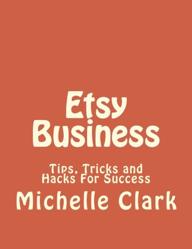 Etsy Business: Tips, Tricks and Hacks For Success (Etsy Business, Etsy Business books, Etsy business for beginners, Etsy Book, Etsy selling success, Etsy business for beginners) (Volume 1)