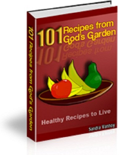 101 NATURAL Vegetable & Fruit RECIPES from God's Garden Cookbook