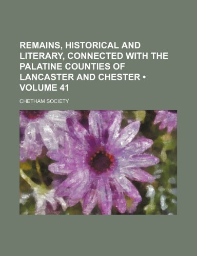 Remains, Historical and Literary, Connected With the Palatine Counties of Lancaster and Chester (Volume 41)