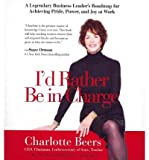 img - for [(I'd Rather Be in Charge: A Legendary Business Leader's Roadmap for Achieving Pride, Power, and Joy at Work )] [Author: Charlotte Beers] [Jan-2012] book / textbook / text book