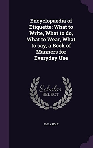 Encyclopaedia of Etiquette; What to Write, What to do, What to Wear, What to say; a Book of Manners for Everyday Use