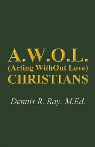 A.W.O.L. (Acting WithOut Love) Christians by Dennis R. Ray