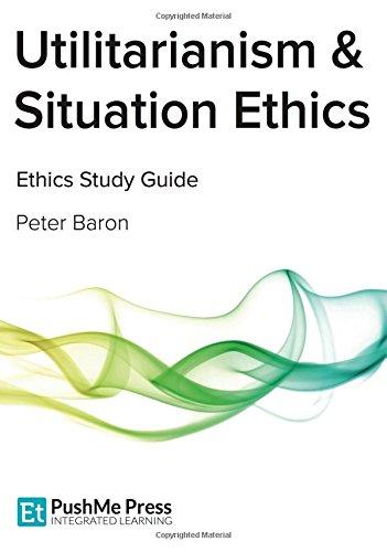 Utilitarianism & Situation Ethics: Teleological Ethics - Coursebook
