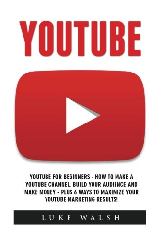 YouTube: YouTube For Beginners - How To Make A YouTube Channel, Build Your Audience And Make Money - Plus 6 Ways To Maximize Your YouTube Marketing Results! (Social Media, Passive Income, YouTube)