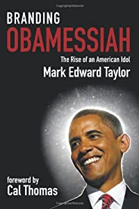 Branding Obamessiah: The Rise of an American Idol by Mark Edward Taylor
