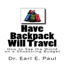 Have Backpack Will Travel: How to See the World on a Shoestring Budget Audiobook by Dr. Earl E. Paul Narrated by Dr. Earl E. Paul