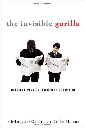The Invisible Gorilla: And Other Ways Our Intuitions Deceive Us: Christopher Chabris, Daniel Simons: 9780307459657: Amazon.com: Books