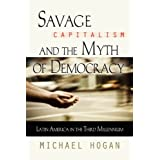 Savage Capitalism and the Myth of Democracy: Latin America in the Third Millenniumby Michael Hogan