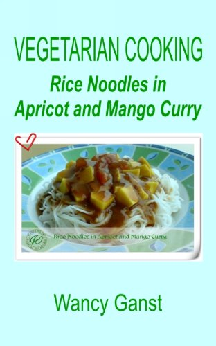 Vegetarian Cooking: Rice Noodles In Apricot And Mango Curry (Vegetarian Cooking - Vegetables And Fruits Book 223)