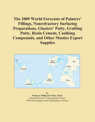 The 2009 World Forecasts of Painters' Fillings, Nonrefractory Surfacing Preparations, Glaziers' Putty, Grafting Putty, Resin Cement, Caulking Compounds, and Other Mastics Export Supplies PDF