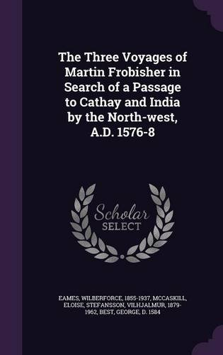 The Three Voyages of Martin Frobisher in Search of a Passage to Cathay and India by the North-west, A.D. 1576-8