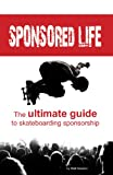 Sponsored Life: The Ultimate Guide To Skateboarding Sponsorship