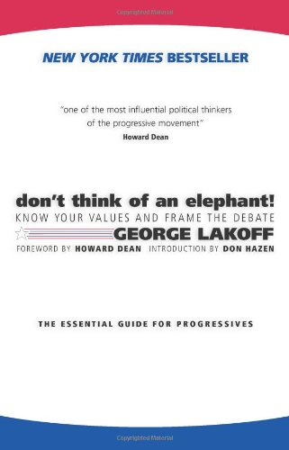 Don't Think of an Elephant!: Know Your Values and Frame the Debate--The Essential Guide for Progressives: George Lakoff, Howard Dean, Don Hazen: 9781931498715: Amazon.com: Books