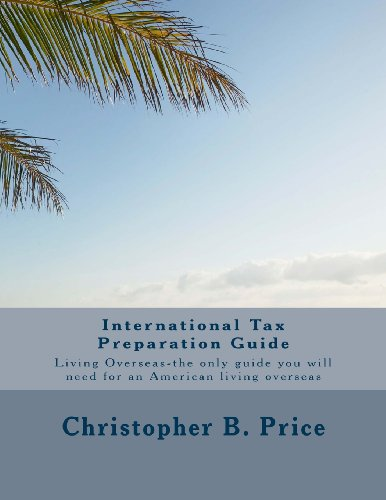 International Tax Preparation Guide: The only guide you will need for preparing your tax return for Americans living overseas