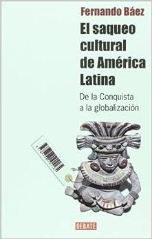 El saqueo cultural de America Latina. De la conquista a la