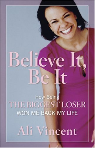 Believe It, Be It: How Being the Biggest Loser Won Me Back My Life, Ali Vincent