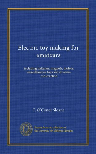 Electric Toy Making For Amateurs: Including Batteries, Magnets, Motors, Miscellaneous Toys And Dynamo Construction