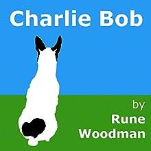 Charlie Bob (       UNABRIDGED) by Rune Woodman Narrated by Rune Woodman