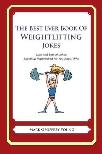 The Best Ever Book of Weightlifter Jokes: Lots and Lots of Jokes Specially Repurposed for You-Know-Who