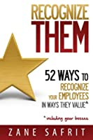 Recognize THEM!: 52 Ways to Recognize Your Employees In Ways They Value [Kindle Edition]