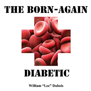 The Born-Again Diabetic: The Handbook to Help You Get Your Diabetes in Control (Again) | [William Lee Dubois]