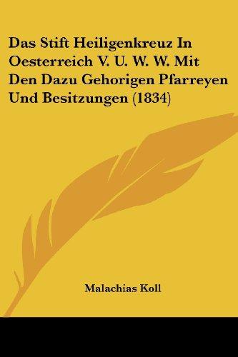 Das Stift Heiligenkreuz in Oesterreich V. U. W. W. Mit Den Dazu Gehorigen Pfarreyen Und Besitzungen (1834)
