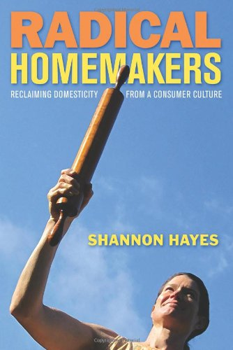 Radical Homemakers: Reclaiming Domesticity from a Consumer Culture: Shannon Hayes: 9780979439117: Amazon.com: Books