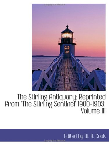The Stirling Antiquary: Reprinted from 'The Stirling Sentinel' 1900-1903, Volume III