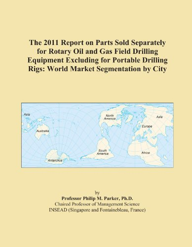 The 2011 Report on Parts Sold Separately for Rotary Oil and Gas Field Drilling Equipment Excluding for Portable Drilling Rigs: World Market Segmentation by City