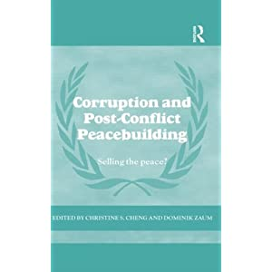 Corruption and Post-Conflict Peacebuilding: Selling the Peace? (Cass Series on Peacekeeping) Dominik Zaum and Christine Cheng