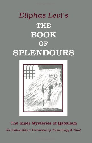 Eliphas Levi - The Book of Splendours: The Inner Mysteries of Qabalism: The Inner Mysteries of Qabalism: Its Relationship to Freemasonry, Numerology and Tarot